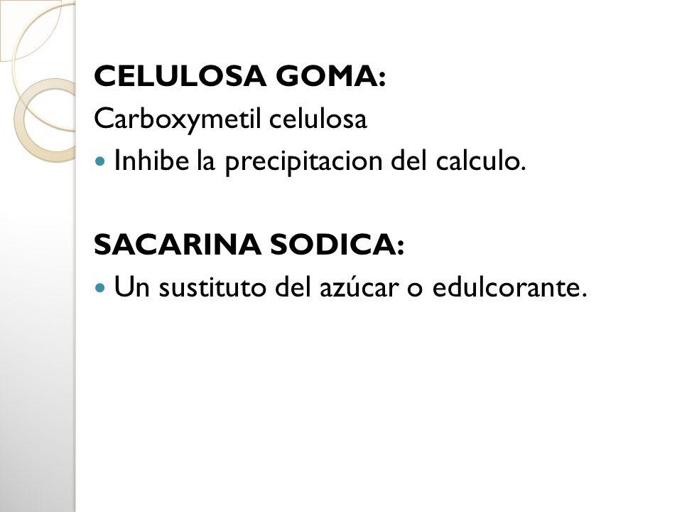CELULOSA GOMA: Carboxymetil celulosa Inhibe la precipitacion del calculo. SACARINA SODICA: Un sustituto del azúcar o edulcorante.