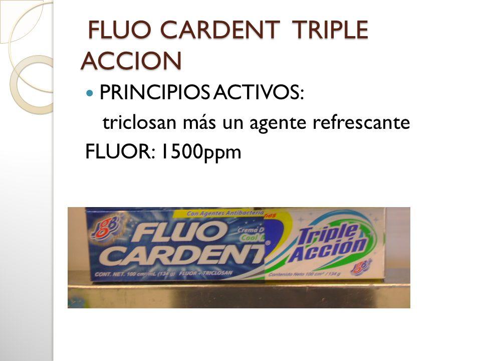 FLUO CARDENT TRIPLE ACCION FLUO CARDENT TRIPLE ACCION PRINCIPIOS ACTIVOS: triclosan más un agente refrescante FLUOR: 1500ppm
