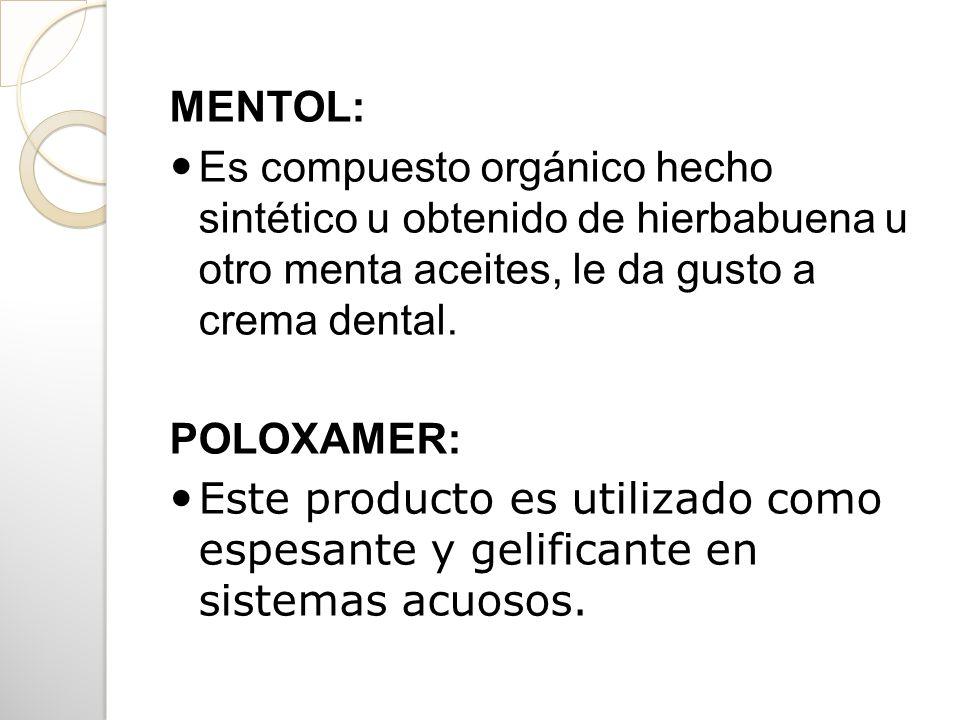 MENTOL: Es compuesto orgánico hecho sintético u obtenido de hierbabuena u otro menta aceites, le da gusto a crema dental. POLOXAMER: Este producto es