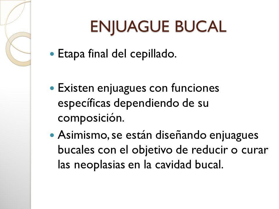 ENJUAGUE BUCAL Etapa final del cepillado. Existen enjuagues con funciones específicas dependiendo de su composición. Asimismo, se están diseñando enju