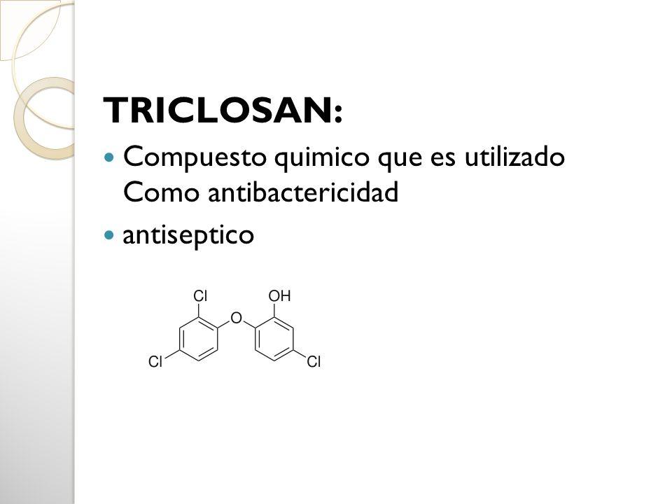 TRICLOSAN: Compuesto quimico que es utilizado Como antibactericidad antiseptico