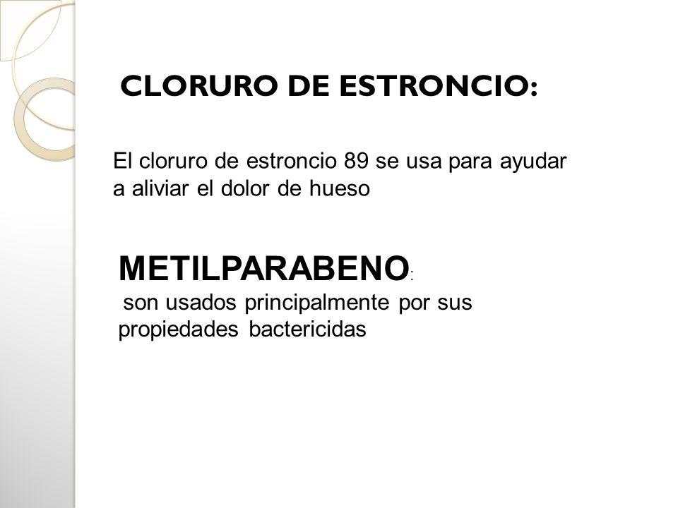 CLORURO DE ESTRONCIO: El cloruro de estroncio 89 se usa para ayudar a aliviar el dolor de hueso METILPARABENO : son usados principalmente por sus prop