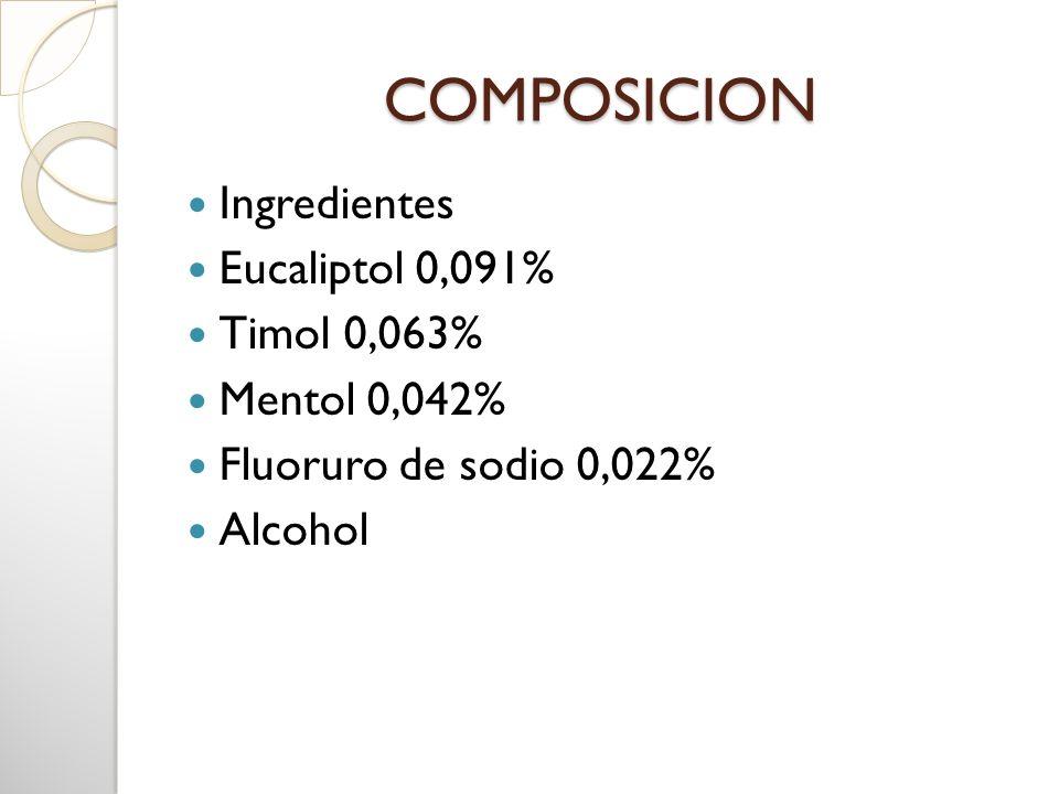 COMPOSICION Ingredientes Eucaliptol 0,091% Timol 0,063% Mentol 0,042% Fluoruro de sodio 0,022% Alcohol