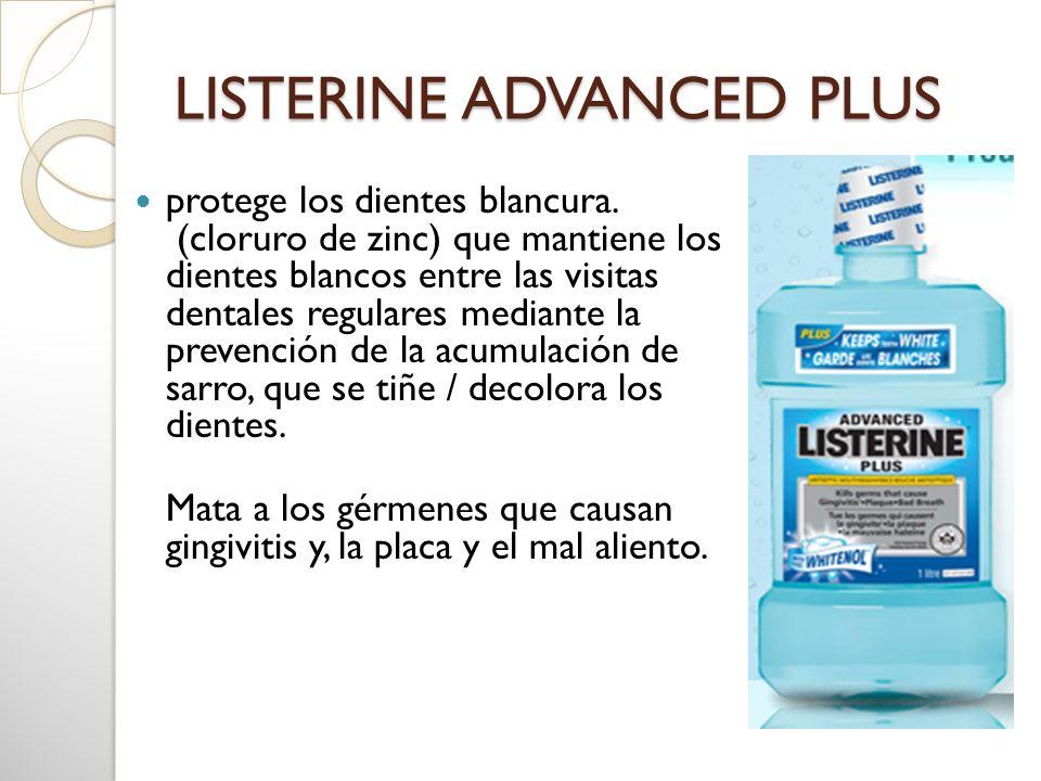 LISTERINE ADVANCED PLUS protege los dientes blancura. (cloruro de zinc) que mantiene los dientes blancos entre las visitas dentales regulares mediante