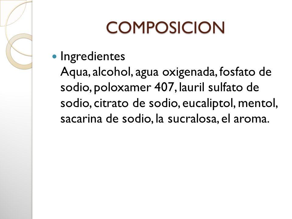 COMPOSICION Ingredientes Aqua, alcohol, agua oxigenada, fosfato de sodio, poloxamer 407, lauril sulfato de sodio, citrato de sodio, eucaliptol, mentol