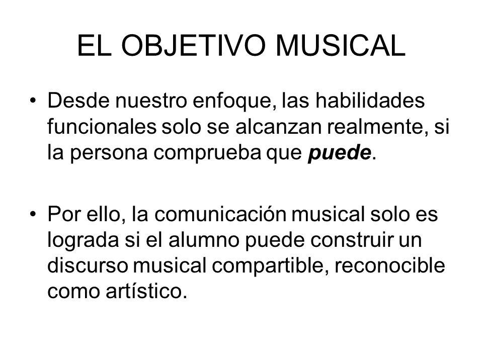 EL OBJETIVO MUSICAL Desde nuestro enfoque, las habilidades funcionales solo se alcanzan realmente, si la persona comprueba que puede. Por ello, la com