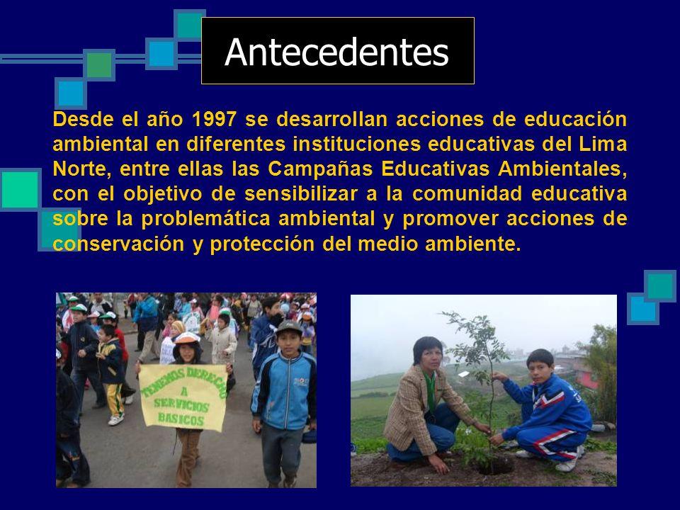Antecedentes Desde el año 1997 se desarrollan acciones de educación ambiental en diferentes instituciones educativas del Lima Norte, entre ellas las C