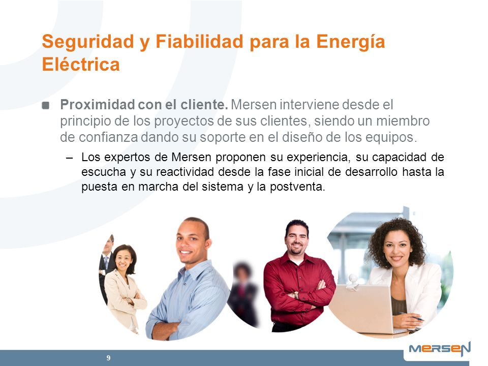 9 Proximidad con el cliente. Mersen interviene desde el principio de los proyectos de sus clientes, siendo un miembro de confianza dando su soporte en