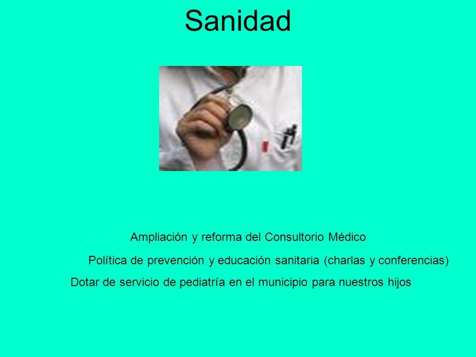 Sanidad Ampliación y reforma del Consultorio Médico Dotar de servicio de pediatría en el municipio para nuestros hijos Política de prevención y educac