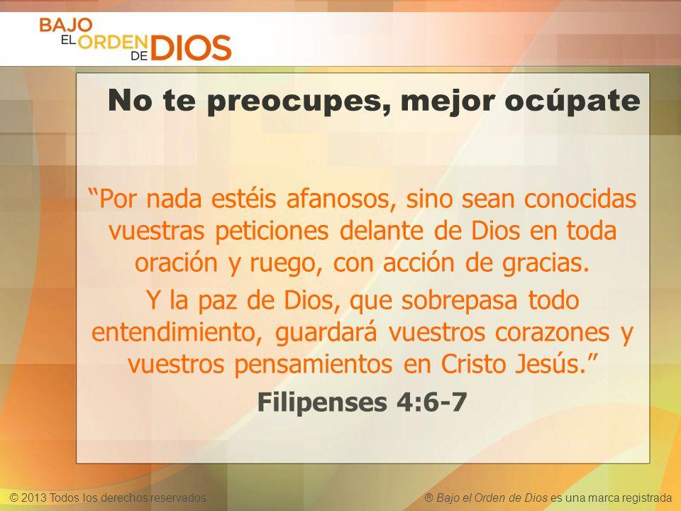 © 2013 Todos los derechos reservados ® Bajo el Orden de Dios es una marca registrada No te preocupes, mejor ocúpate Por nada estéis afanosos, sino sea