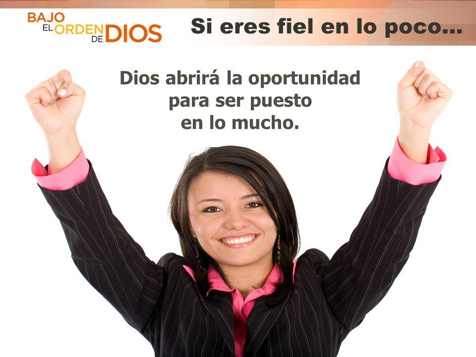 © 2013 Todos los derechos reservados ® Bajo el Orden de Dios es una marca registrada Si eres fiel en lo poco… Dios abrirá la oportunidad para ser pues