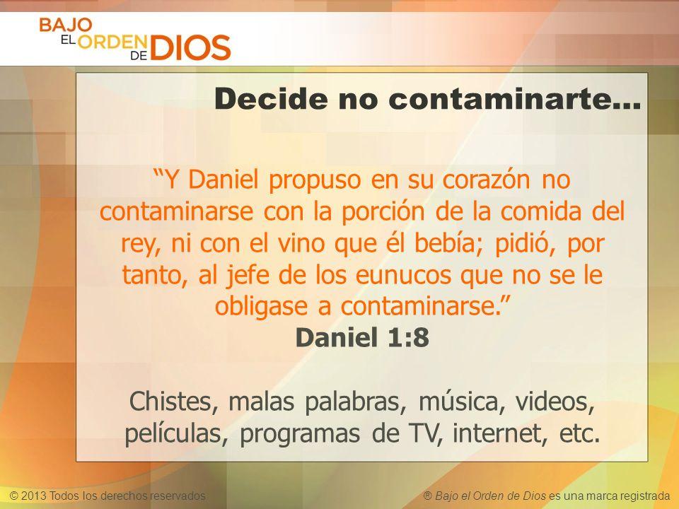© 2013 Todos los derechos reservados ® Bajo el Orden de Dios es una marca registrada Decide no contaminarte… Y Daniel propuso en su corazón no contami