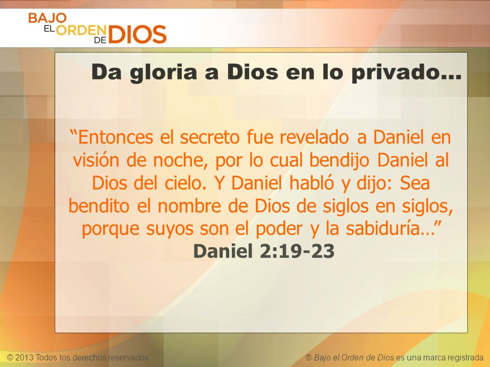 © 2013 Todos los derechos reservados ® Bajo el Orden de Dios es una marca registrada Da gloria a Dios en lo privado… Entonces el secreto fue revelado