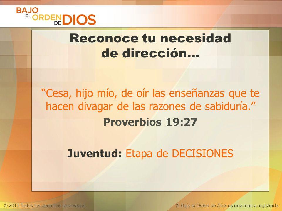 © 2013 Todos los derechos reservados ® Bajo el Orden de Dios es una marca registrada Reconoce tu necesidad de dirección… Cesa, hijo mío, de oír las en