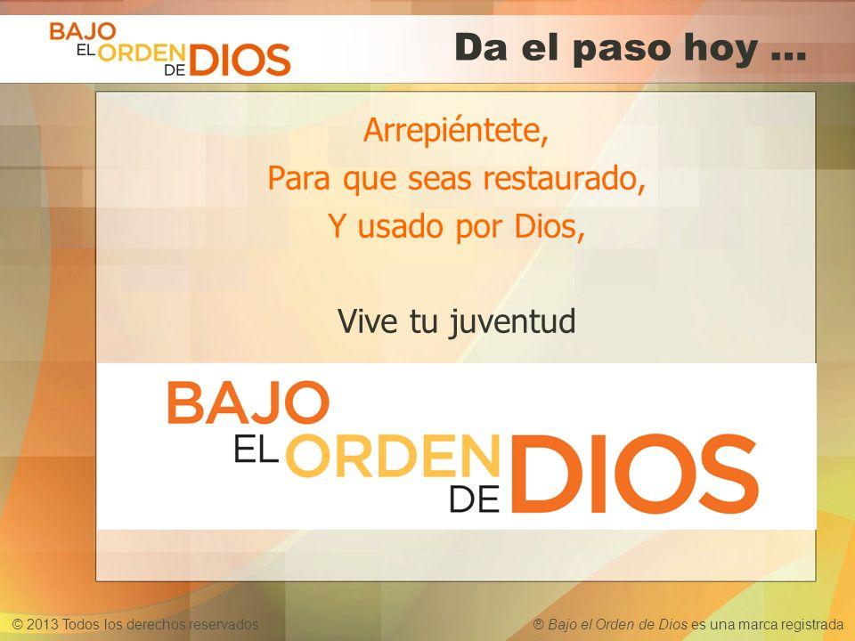 © 2013 Todos los derechos reservados ® Bajo el Orden de Dios es una marca registrada Da el paso hoy … Arrepiéntete, Para que seas restaurado, Y usado