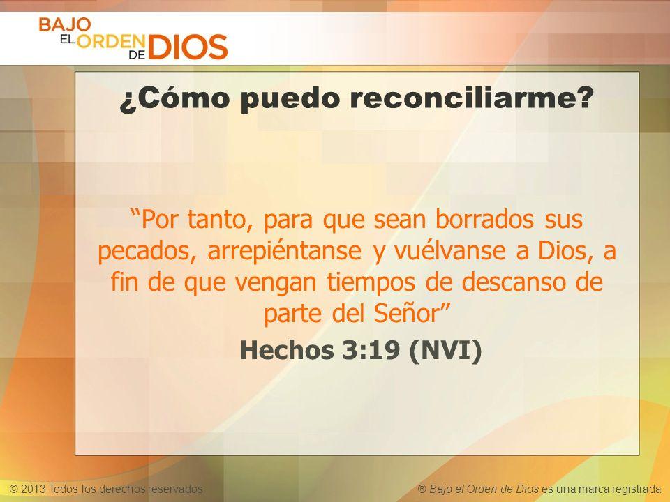 © 2013 Todos los derechos reservados ® Bajo el Orden de Dios es una marca registrada ¿Cómo puedo reconciliarme? Por tanto, para que sean borrados sus