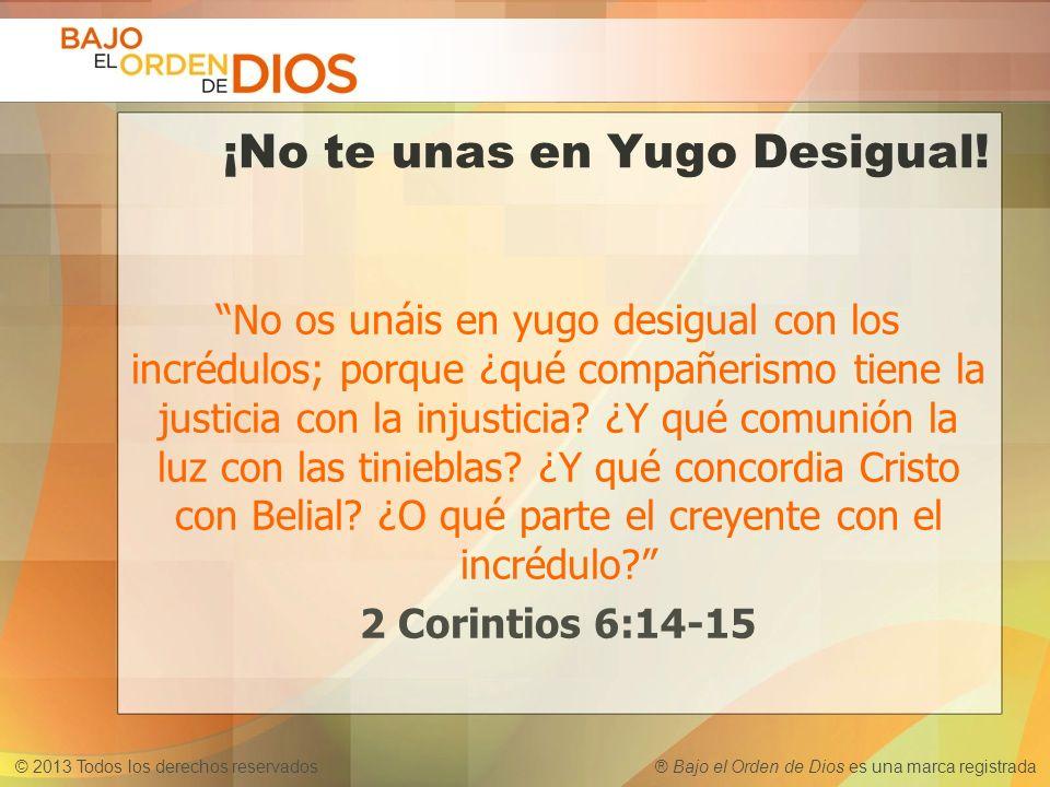 © 2013 Todos los derechos reservados ® Bajo el Orden de Dios es una marca registrada ¡No te unas en Yugo Desigual! No os unáis en yugo desigual con lo