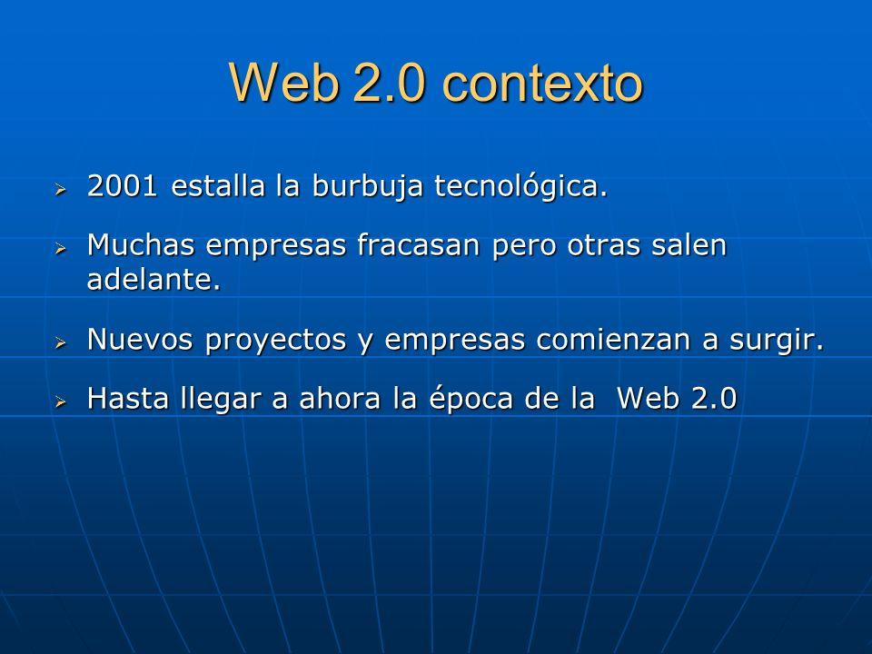 Web 2.0 contexto 2001 estalla la burbuja tecnológica. 2001 estalla la burbuja tecnológica. Muchas empresas fracasan pero otras salen adelante. Muchas