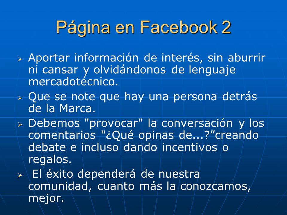 Página en Facebook 2 Aportar información de interés, sin aburrir ni cansar y olvidándonos de lenguaje mercadotécnico. Que se note que hay una persona