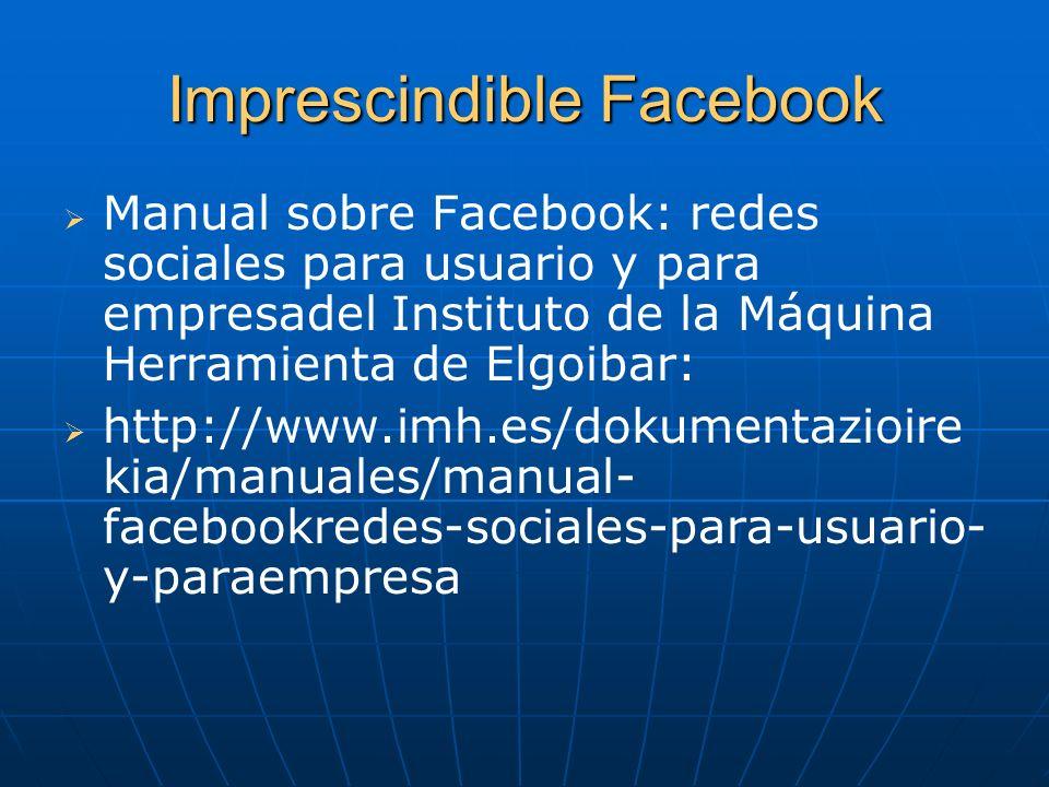 Imprescindible Facebook Manual sobre Facebook: redes sociales para usuario y para empresadel Instituto de la Máquina Herramienta de Elgoibar: http://w