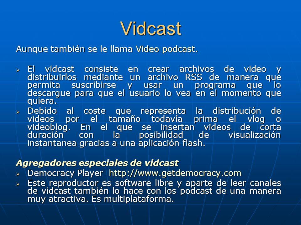 Vidcast Aunque también se le llama Video podcast. El vidcast consiste en crear archivos de video y distribuirlos mediante un archivo RSS de manera que