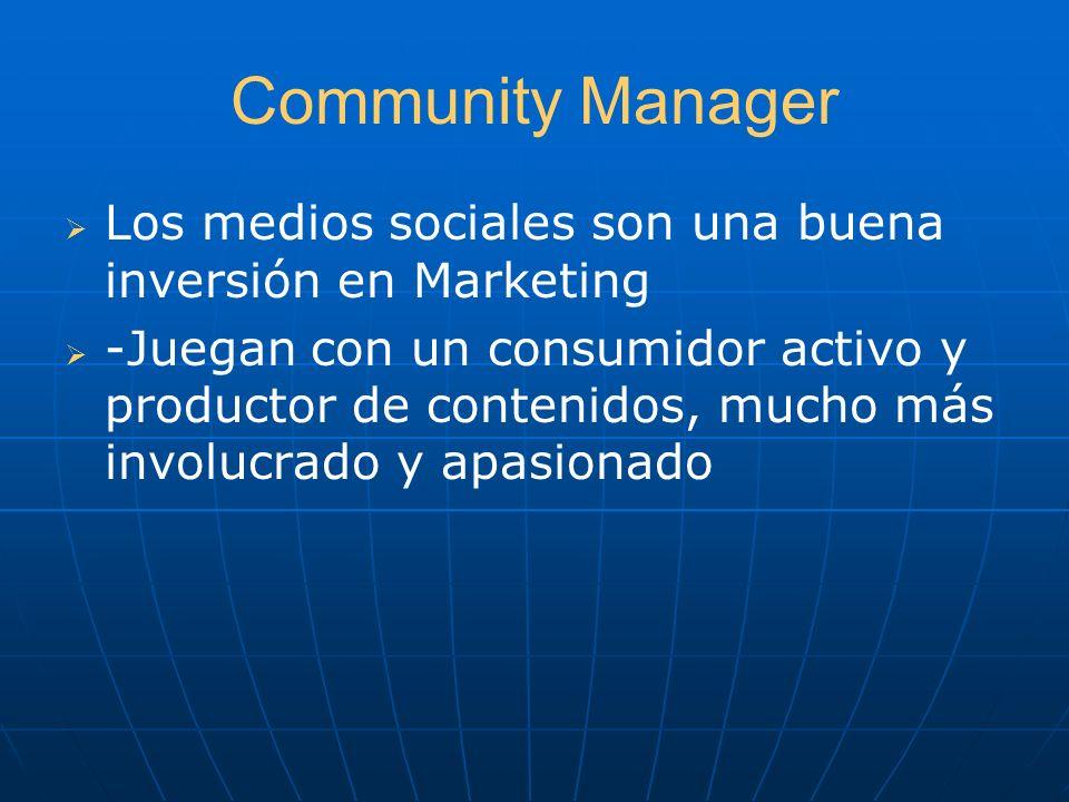 Community Manager Los medios sociales son una buena inversión en Marketing -Juegan con un consumidor activo y productor de contenidos, mucho más invol