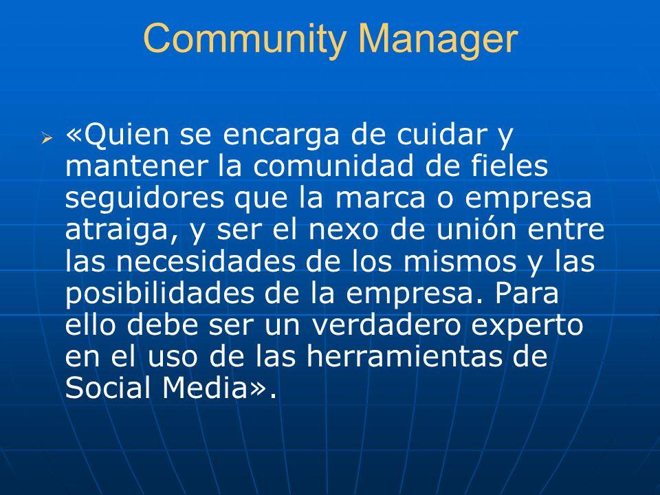 Community Manager «Quien se encarga de cuidar y mantener la comunidad de fieles seguidores que la marca o empresa atraiga, y ser el nexo de unión entr