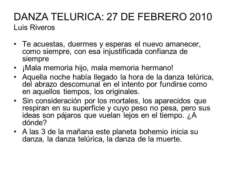 DANZA TELURICA: 27 DE FEBRERO 2010 Luis Riveros Te acuestas, duermes y esperas el nuevo amanecer, como siempre, con esa injustificada confianza de sie