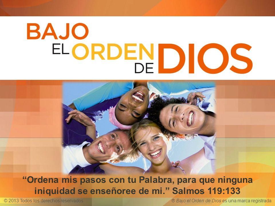 © 2013 Todos los derechos reservados ® Bajo el Orden de Dios es una marca registrada Ordena mis pasos con tu Palabra, para que ninguna iniquidad se en