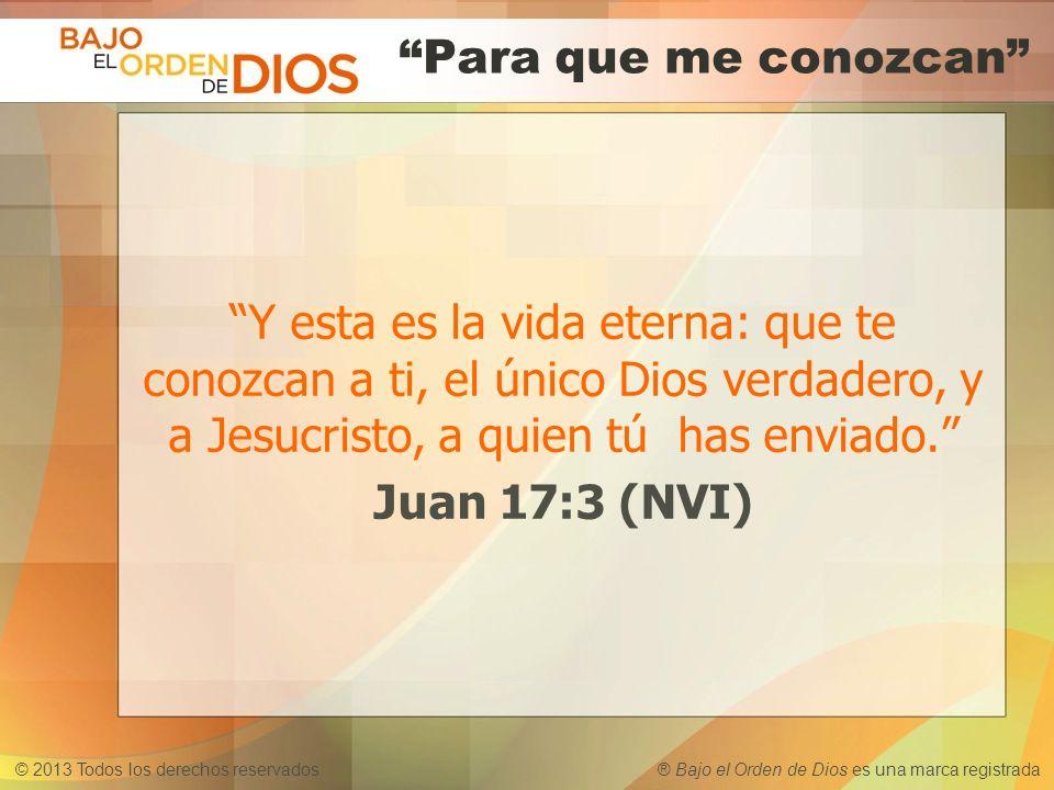 © 2013 Todos los derechos reservados ® Bajo el Orden de Dios es una marca registrada Para que me conozcan Y esta es la vida eterna: que te conozcan a