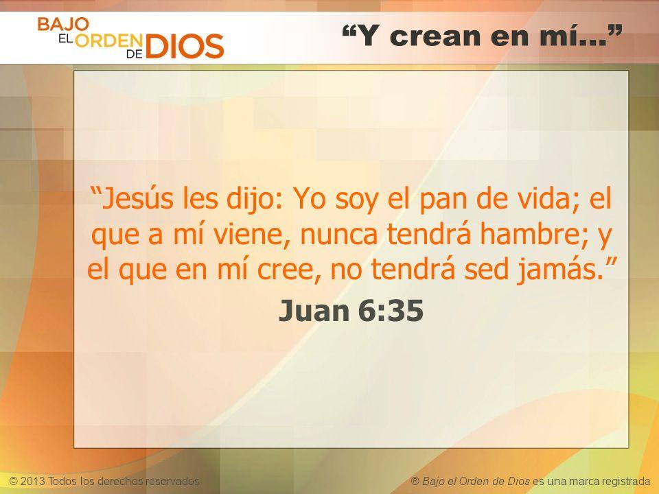 © 2013 Todos los derechos reservados ® Bajo el Orden de Dios es una marca registrada Y crean en mí… Jesús les dijo: Yo soy el pan de vida; el que a mí