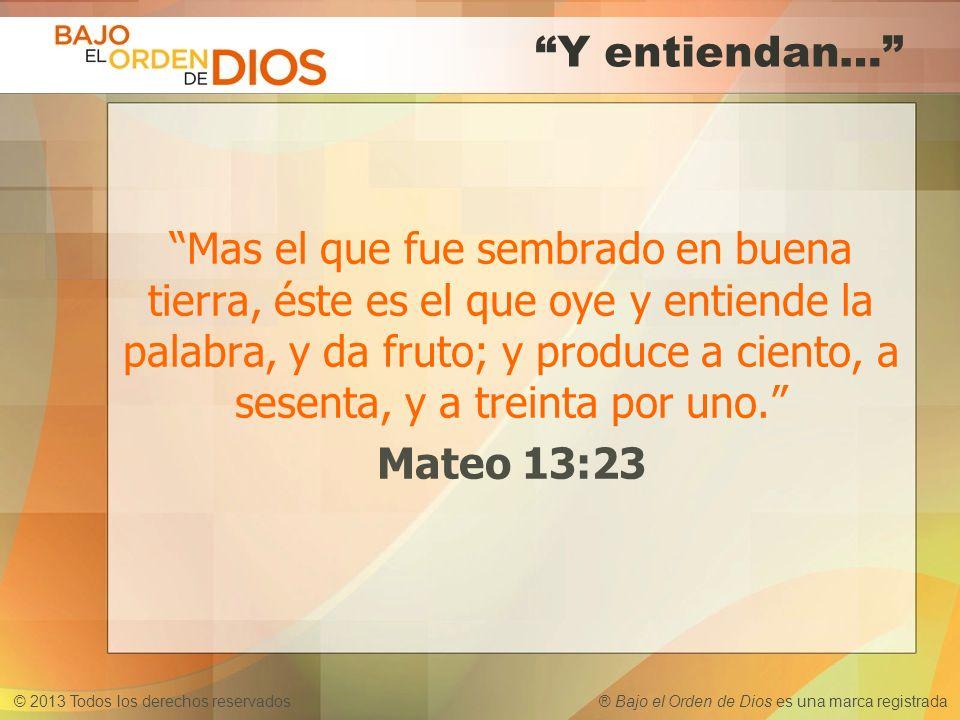 © 2013 Todos los derechos reservados ® Bajo el Orden de Dios es una marca registrada Y entiendan… Mas el que fue sembrado en buena tierra, éste es el