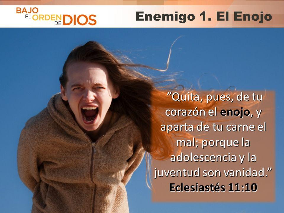 © 2013 Todos los derechos reservados ® Bajo el Orden de Dios es una marca registrada Enemigo 1. El Enojo Quita, pues, de tu corazón el enojo, y aparta