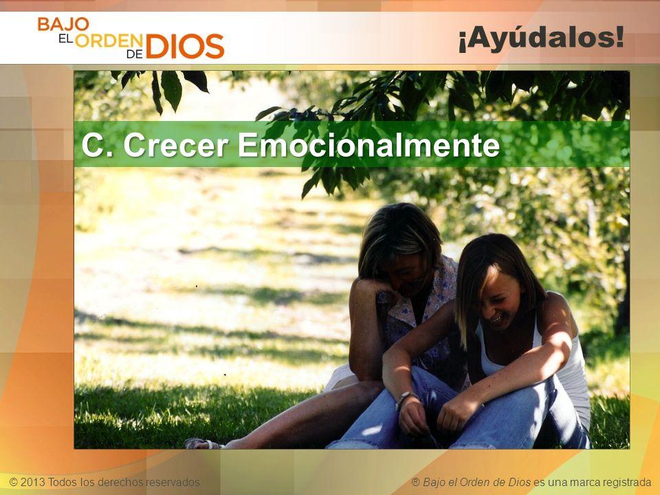 © 2013 Todos los derechos reservados ® Bajo el Orden de Dios es una marca registrada ¡Ayúdalos! C. Crecer Emocionalmente