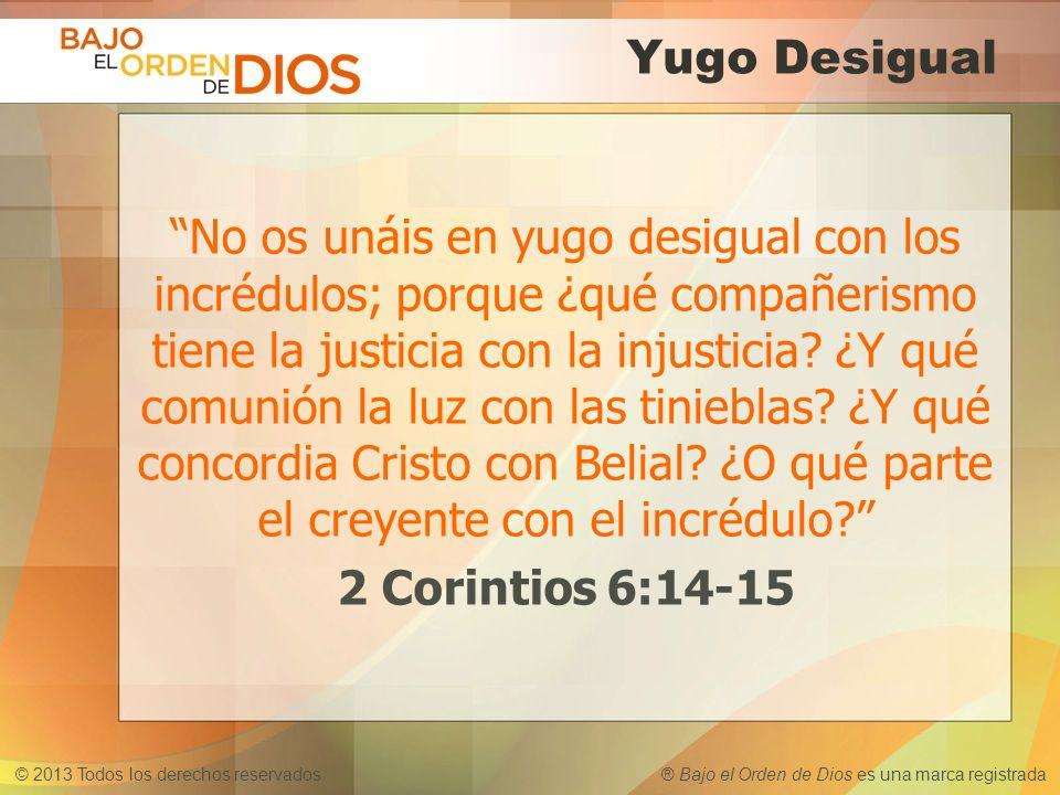 © 2013 Todos los derechos reservados ® Bajo el Orden de Dios es una marca registrada Yugo Desigual No os unáis en yugo desigual con los incrédulos; po