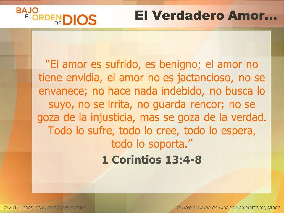 © 2013 Todos los derechos reservados ® Bajo el Orden de Dios es una marca registrada El Verdadero Amor… El amor es sufrido, es benigno; el amor no tie