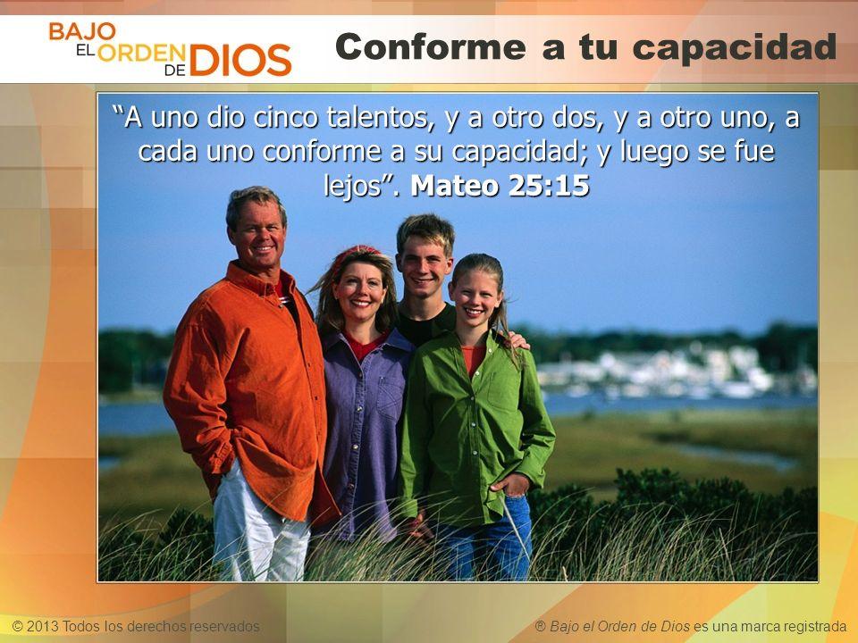 © 2013 Todos los derechos reservados ® Bajo el Orden de Dios es una marca registrada Conforme a tu capacidad A uno dio cinco talentos, y a otro dos, y