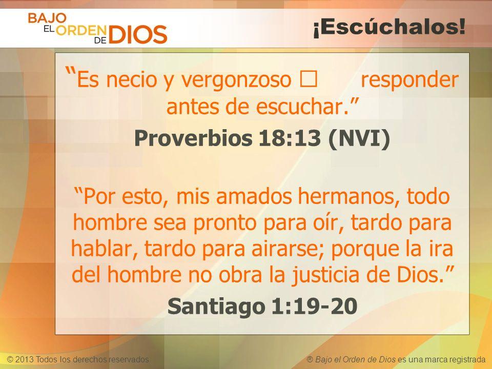 © 2013 Todos los derechos reservados ® Bajo el Orden de Dios es una marca registrada ¡Escúchalos! Es necio y vergonzoso responder antes de escuchar. P