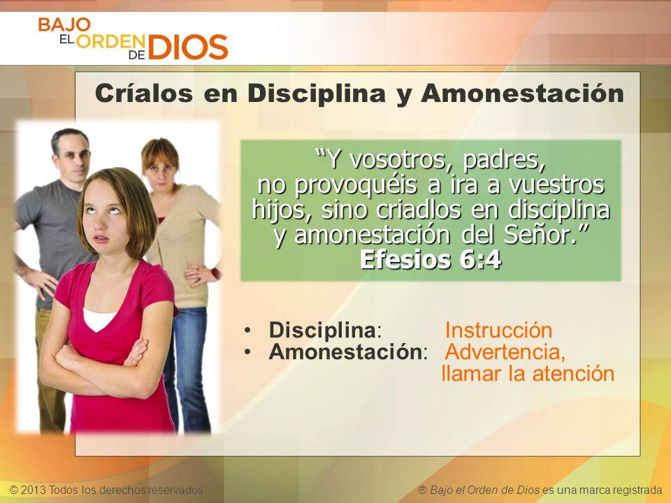 © 2013 Todos los derechos reservados ® Bajo el Orden de Dios es una marca registrada Disciplina:Instrucción Amonestación:Advertencia, llamar la atenci