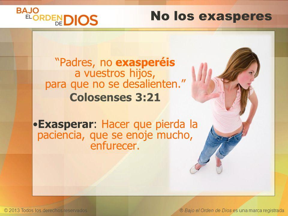 © 2013 Todos los derechos reservados ® Bajo el Orden de Dios es una marca registrada No los exasperes Padres, no exasperéis a vuestros hijos, para que