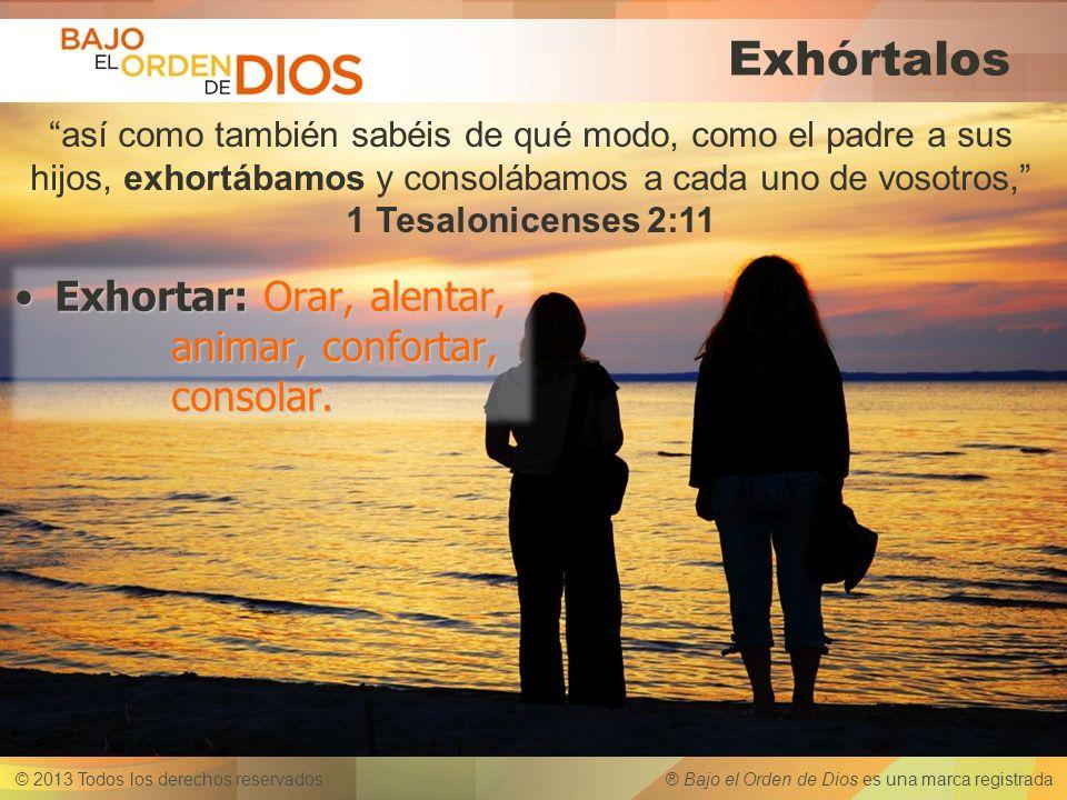 © 2013 Todos los derechos reservados ® Bajo el Orden de Dios es una marca registrada Exhórtalos así como también sabéis de qué modo, como el padre a s