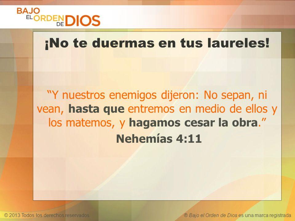 © 2013 Todos los derechos reservados ® Bajo el Orden de Dios es una marca registrada ¡No te duermas en tus laureles! Y nuestros enemigos dijeron: No s
