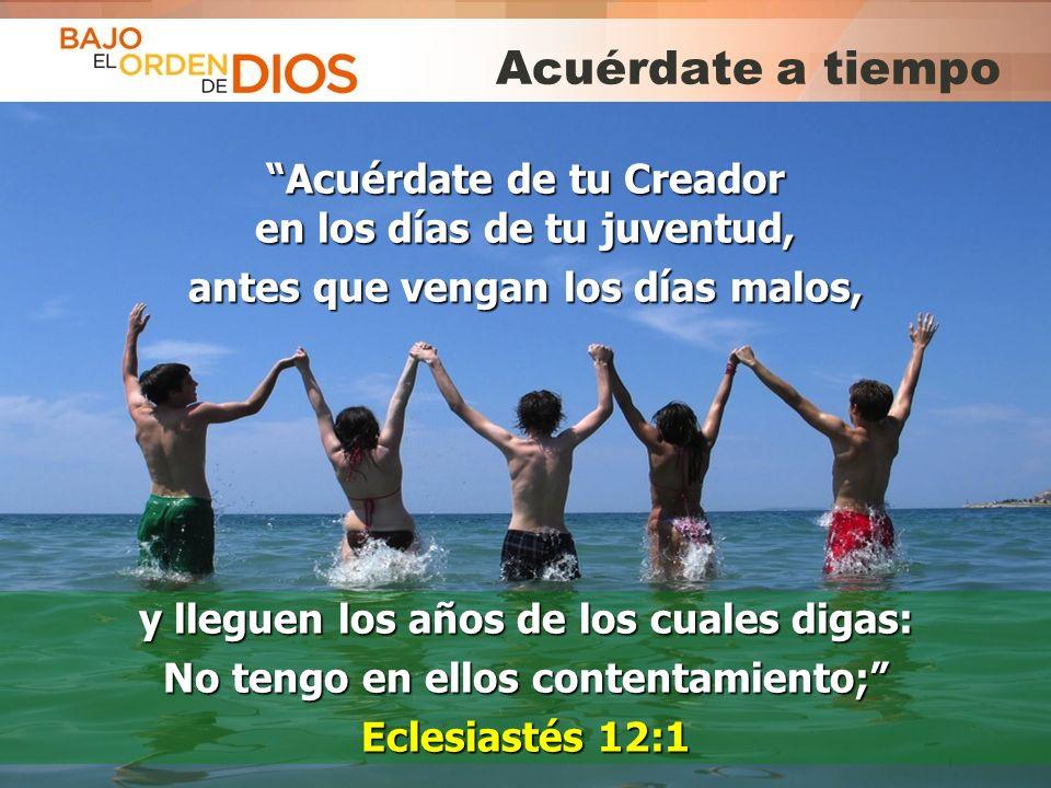 © 2013 Todos los derechos reservados ® Bajo el Orden de Dios es una marca registrada Acuérdate a tiempo Acuérdate de tu Creador en los días de tu juve
