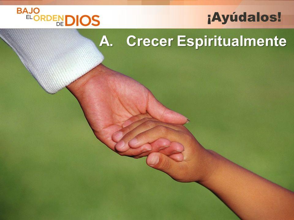 © 2013 Todos los derechos reservados ® Bajo el Orden de Dios es una marca registrada ¡Ayúdalos! A. Crecer Espiritualmente