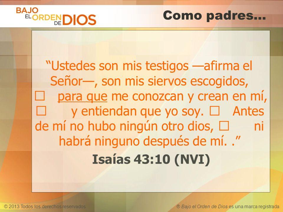 © 2013 Todos los derechos reservados ® Bajo el Orden de Dios es una marca registrada Como padres… Ustedes son mis testigos afirma el Señor, son mis si