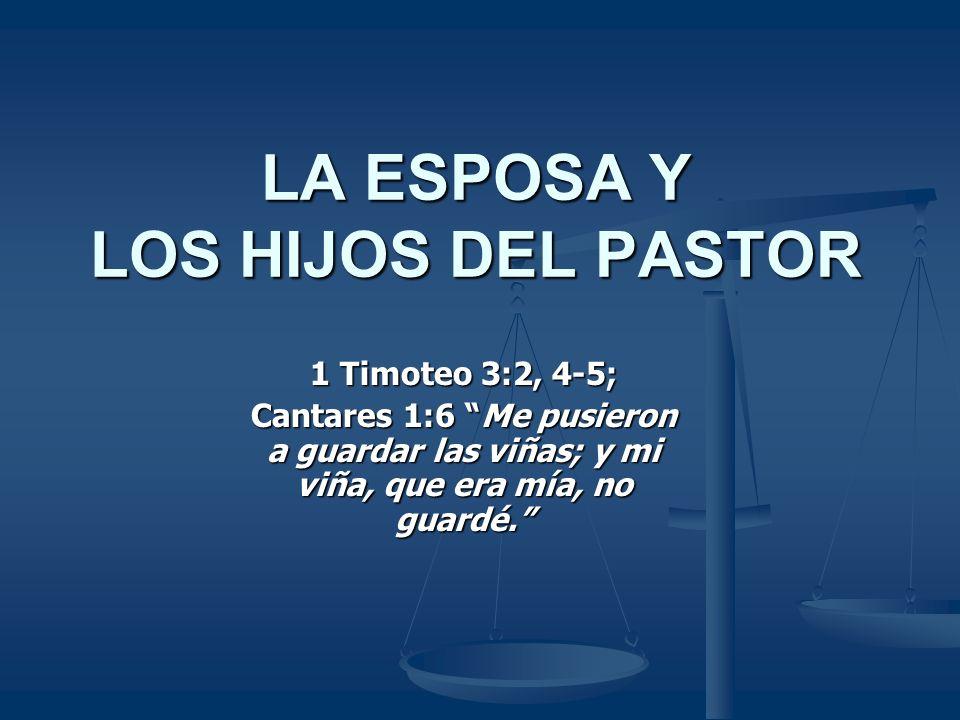 LA ESPOSA Y LOS HIJOS DEL PASTOR 1 Timoteo 3:2, 4-5; Cantares 1:6 Me pusieron a guardar las viñas; y mi viña, que era mía, no guardé.