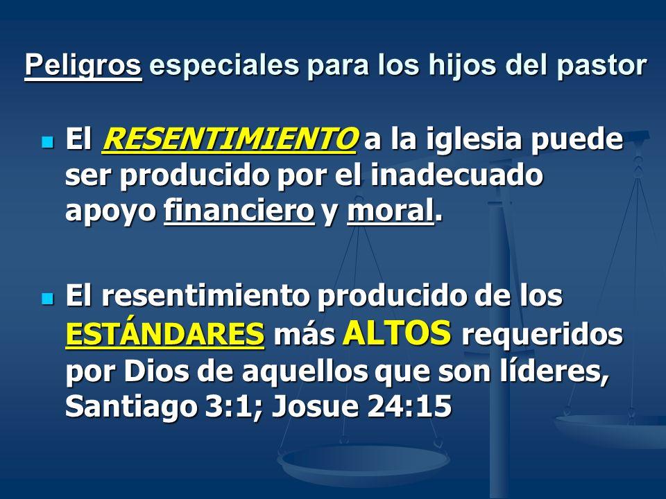 Peligros especiales para los hijos del pastor El RESENTIMIENTO a la iglesia puede ser producido por el inadecuado apoyo financiero y moral. El RESENTI