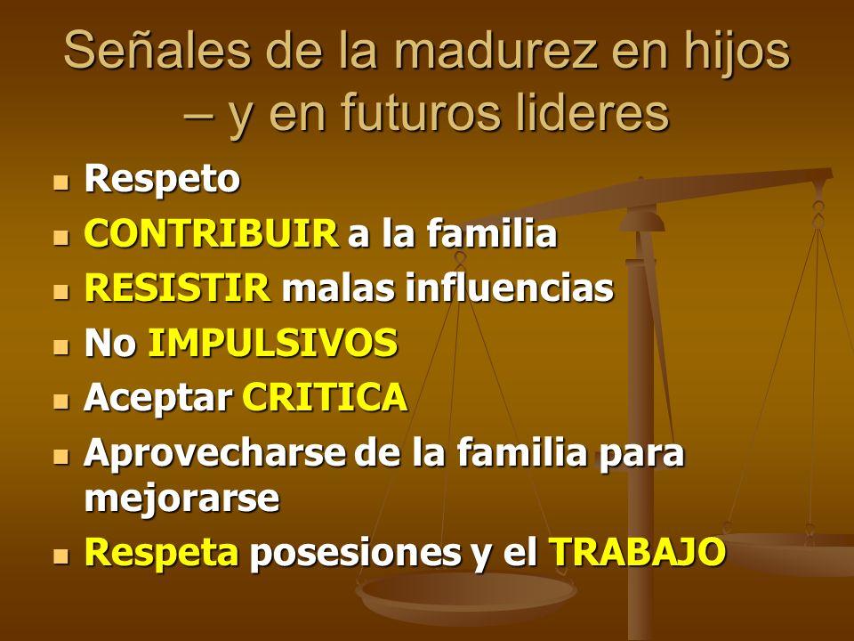 Señales de la madurez en hijos – y en futuros lideres Respeto Respeto CONTRIBUIR a la familia CONTRIBUIR a la familia RESISTIR malas influencias RESIS