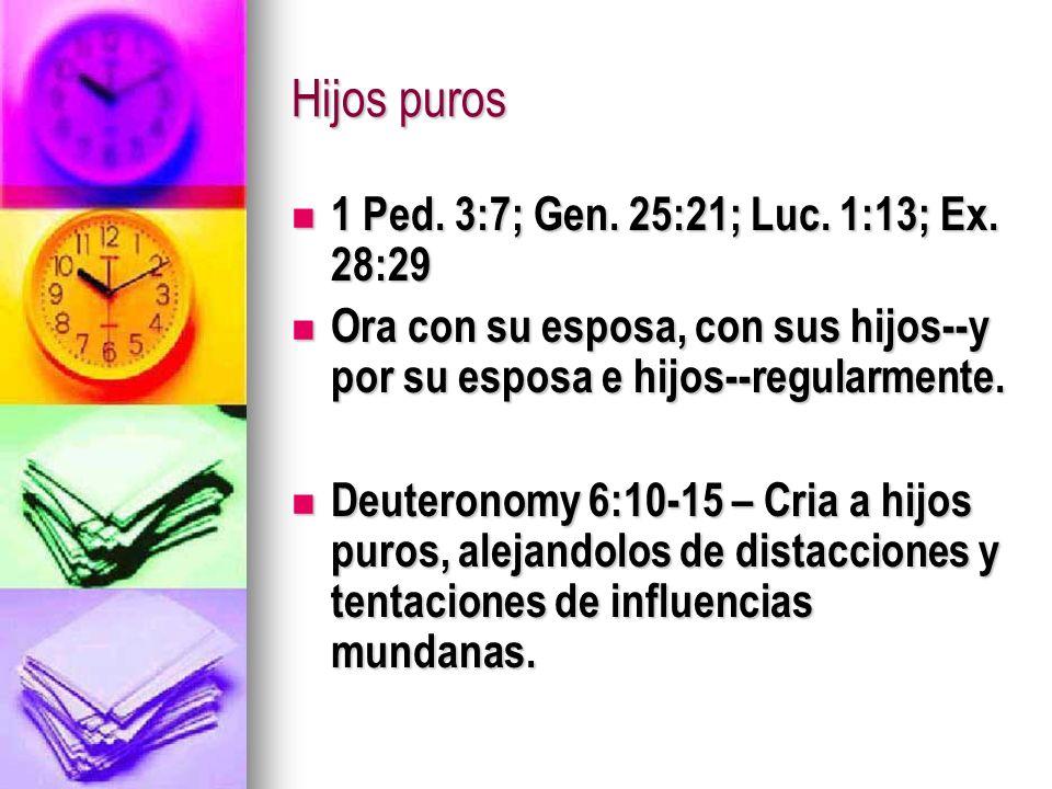 Hijos puros 1 Ped. 3:7; Gen. 25:21; Luc. 1:13; Ex. 28:29 1 Ped. 3:7; Gen. 25:21; Luc. 1:13; Ex. 28:29 Ora con su esposa, con sus hijos--y por su espos