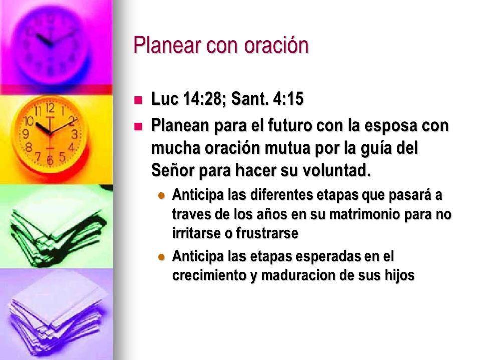 Planear con oración Luc 14:28; Sant. 4:15 Luc 14:28; Sant. 4:15 Planean para el futuro con la esposa con mucha oración mutua por la guía del Señor par